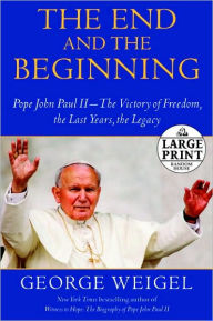 The End and the Beginning: Pope John Paul II--The Victory of Freedom, the Last Years, the Legacy - George Weigel
