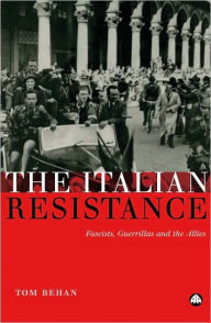 The Italian Resistance: Fascists, Guerrillas and the Allies - Tom Behan