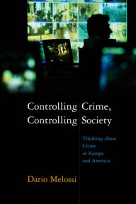 Controlling Crime, Controlling Society: Thinking about Crime in Europe and America - Dario Melossi