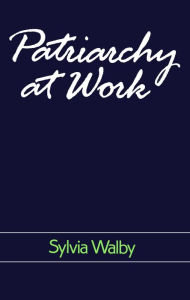 Patriarchy at Work: Patriarchal and Capitalist Relations in Employment, 1800-1984 - Sylvia Walby