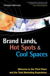 Brand Lands, Hot Spots, Cool Spaces: Welcome to the Third Place and the Total Marketing Experience - Christian Mikunda