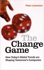 The Change Game: How Today's Global Trends Are Shaping Tomorrow's Companies - Peter Lawrence