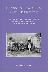 Class, Networks, and Identity: Replanting Jewish Lives from Nazi Germany to Rural New York - Rhonda F. Levine