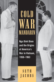 Cold War Mandarin: Ngo Dinh Diem and the Origins of America's War in Vietnam, 1950-1963 - Seth Jacobs