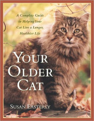 Your Older Cat: A Complete Guide to Nutrition, Natural Health Remedies, and Veterinary Care - Susan Easterly