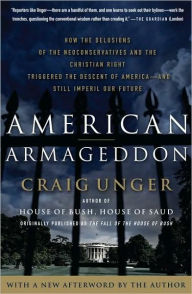 American Armageddon: How the Delusions of the Neoconservatives and the Christian Right Triggered the Descent of America - and Still Imperil Our Future - Craig Unger