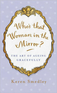 Who's that Woman in the Mirror?: The Art of Ageing Gracefully - Keren Smedley