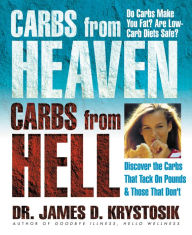 Carbs from Heaven, Carbs from Hell: Discover the Carbs That Tack on Pounds & Those That Don?t - James D. Krystosik