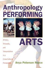Anthropology of the Performing Arts: Artistry, Virtuosity, and Interpretation in Cross-Cultural Perspective - Anya Peterson Royce