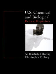 U. S. Chemical and Biological Defense Respirators: An Illustrated History - Christopher T. Carey