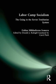 Labor Camp Socialism: The Gulag in the Soviet Totalitarian System - Galina Mikhailovna Ivanova
