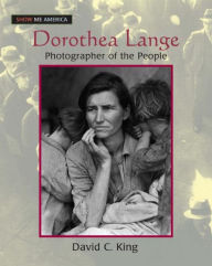 Dorothea Lange: Photographer of the People - David C King