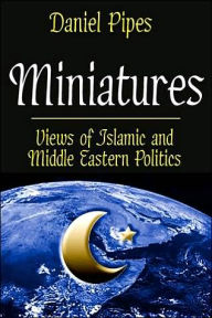 Miniatures: Views of Islamic and Middle Eastern Politics - Daniel Pipes