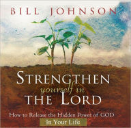 Strengthen Yourself in the Lord: How to Release the Hidden Power of God in Your Life - Bill Johnson