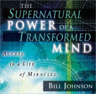 The Supernatural Power of a Transformed Mind: Access to a Life of Miracles - Bill Johnson