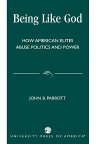 Being Like God: How American Elites Abuse Politics and Power - John B. Parrott