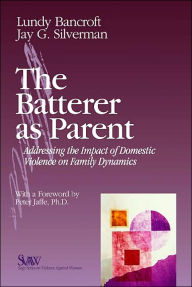 Batterer as Parent: Addressing the Impact of Domestic Violence on Family Dynamics - Lundy Bancroft