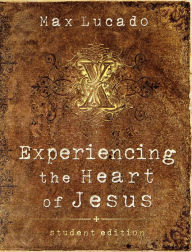 Experiencing the Heart of Jesus: Student Edition - Max Lucado