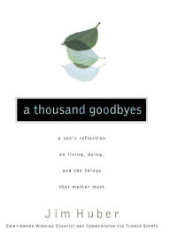 Thousand Goodbyes: A Son's Reflection on Living, Dying, and the Things That Matter Most - Jim Huber