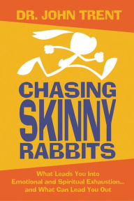 Chasing Skinny Rabbits: What Leads You Into Emotional and Spiritual Exhaustion...and What Can Lead You Out - John Trent