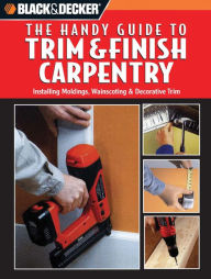 Black and Decker The Handy Guide to Trim & Finish Carpentry - Creative Publishing International Editors