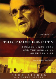 The Prince of the City: Giuliani, New York, and the Genius of American Life - Fred Siegel