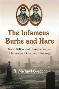 The Infamous Burke and Hare: Serial Killers and Resurrectionists of Nineteenth Century Edinburgh - R. Michael Gordon