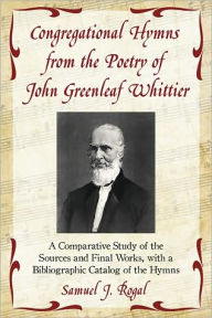 Congregational Hymns from the Poetry of John Greenleaf Whittier: A Comparative Study of the Sources and Final Works, with a Bibliographic Catalog of the Hymns - Samuel J. Rogal