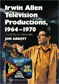 Irwin Allen Television Productions, 1964-1970: A Critical History of Voyage to the Bottom of the Sea, Lost in Space, The Time Tunnel and Land of the Giants - Jon Abbott