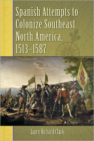 Spanish Attempts to Colonize Southeast North America, 1513-1587 - Larry Richard Clark