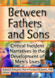 Between Fathers and Sons: Critical Incident Narratives in the Development of Men's Lives - Robert J Pellegrini