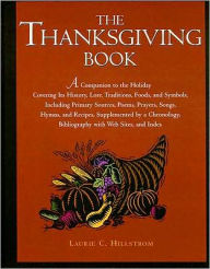 The Thanksgiving Book: A Companion to the Holiday Covering Its History, Lore, Traditions, Foods, and Symbols, Including Primary Sources, Poems, Prayers, Songs, Hymns, and Recipes, Supplemented by a Chronology, Bibliography with Web Sites and Index - Laurie C. Hillstrom