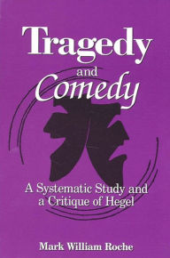 Tragedy and Comedy: A Systematic Study and a Critique of Hegel - Mark William Roche