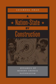 A Nation-State by Construction: Dynamics of Modern Chinese Nationalism - Suisheng Zhao