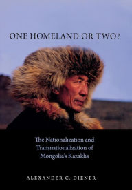 One Homeland or Two?: The Nationalization and Transnationalization of Mongolia's Kazakhs - Alexander Diener