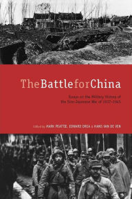 The Battle for China: Essays on the Military History of the Sino-Japanese War of 1937-1945 - Mark Peattie