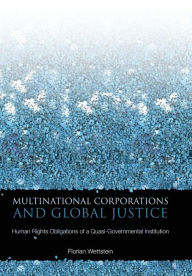 Multinational Corporations and Global Justice: Human Rights Obligations of a Quasi-Governmental Institution - Florian Wettstein