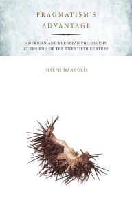 Pragmatism's Advantage: American and European Philosophy at the End of the Twentieth Century - Joseph Margolis