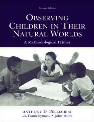 Observing Children in Their Natural Worlds A Methodological Primer, Second Edition - Anthony D. Pellegrini