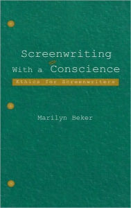 Screenwriting With a Conscience: Ethics for Screenwriters - Marilyn Beker