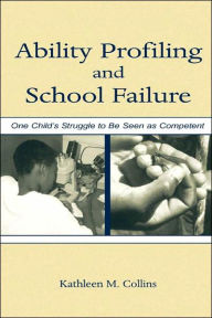 Ability Profiling and School Failure: One Child's Struggle to Be Seen As Competent - Kathleen M. Collins