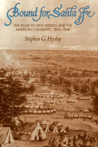 Bound for Santa Fe: The Road to New Mexico and the American Conquest, 1806-1848 - Stephen G. Hyslop