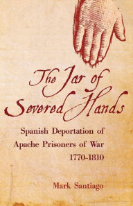 The Jar of Severed Hands: The Spanish Deportation of Apache Prisoners of War, 1770-1810 - Mark Santiago