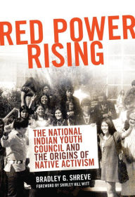 Red Power Rising: The National Indian Youth Council and the Origins of Native Activism - Bradley G. Shreve