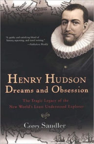Henry Hudson: Dreams and Obsession: The Tragic Legacy of the New World's Least Understood Explorer - Corey Sandler