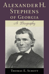 Alexander H. Stephens of Georgia: A Biography - Thomas E. Schott