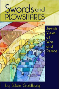 Swords and Plowshares: Jewish Views of War and Peace - Edwin C. Goldberg