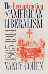 The Reconstruction of American Liberalism, 1865-1914 - Nancy Cohen