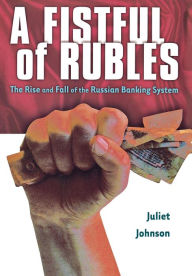 A Fistful of Rubles: The Rise and Fall of the Russian Banking System - Juliet Johnson
