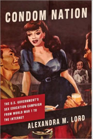Condom Nation: The U. S. Government's Sex Education Campaign from World War I to the Internet - Alexandra M. Lord